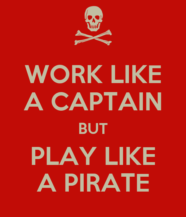 WORK LIKE A CAPTAIN BUT PLAY LIKE A PIRATE