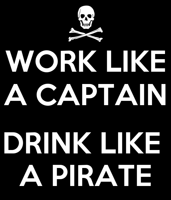 WORK LIKE A CAPTAIN  DRINK LIKE  A PIRATE