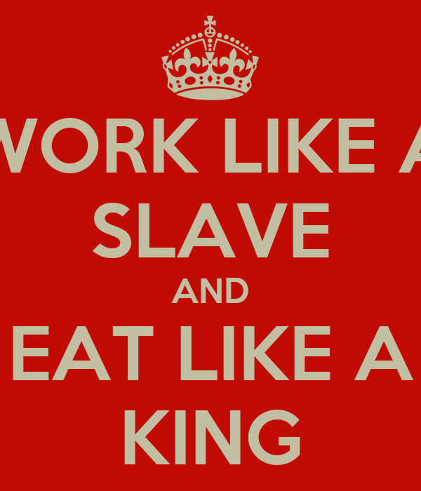 WORK LIKE A SLAVE AND EAT LIKE A KING