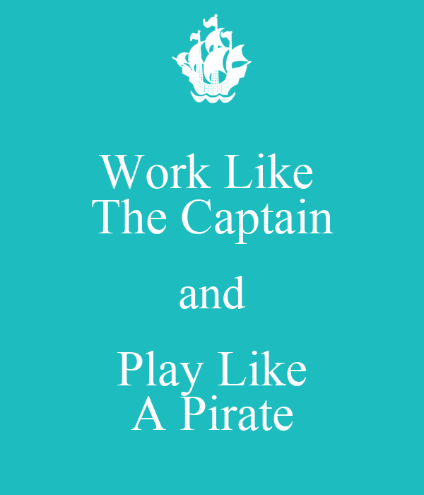 Work Like  The Captain and Play Like A Pirate