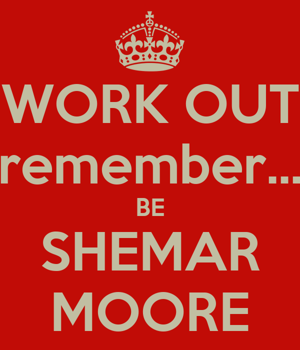 WORK OUT remember... BE SHEMAR MOORE