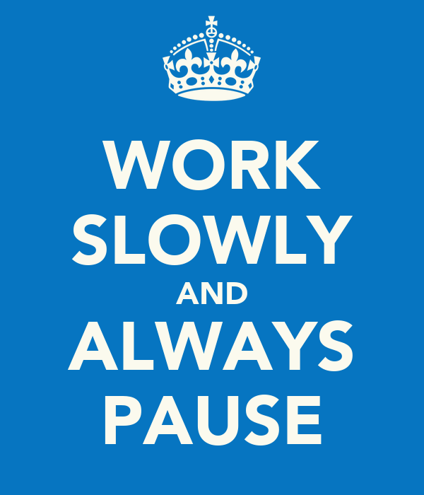 WORK SLOWLY AND ALWAYS PAUSE