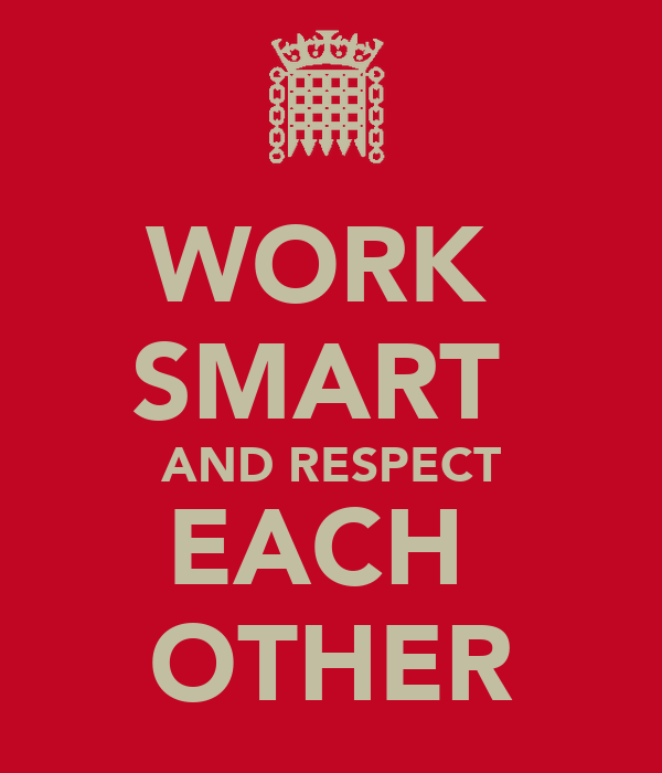 WORK  SMART  AND RESPECT EACH  OTHER