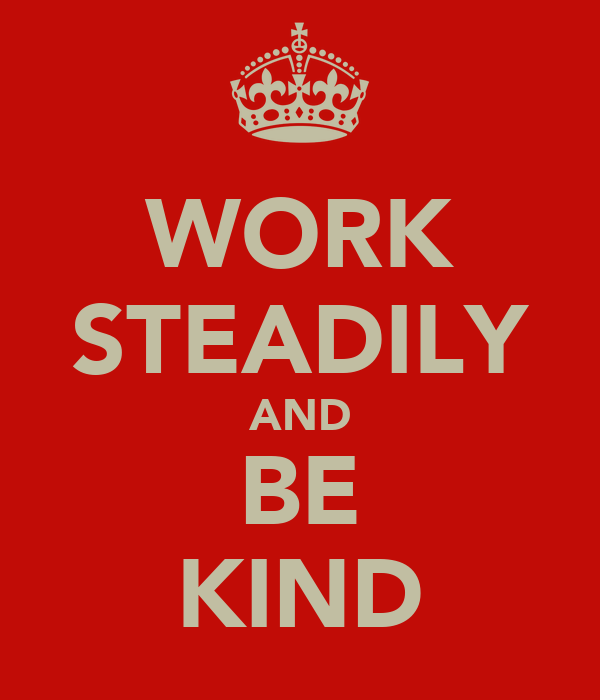 WORK STEADILY AND BE KIND