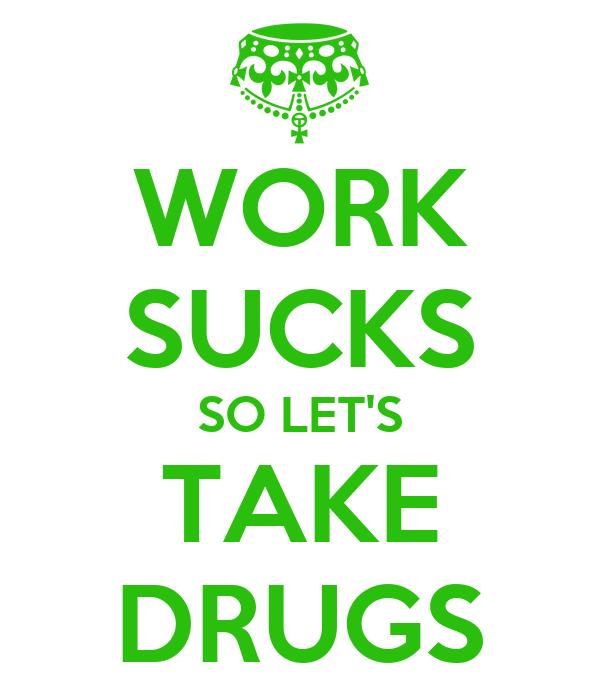 WORK SUCKS SO LET'S TAKE DRUGS