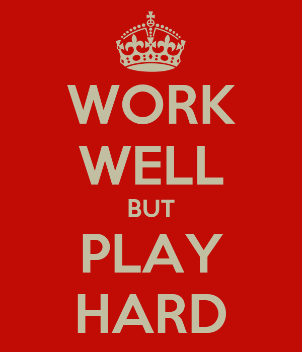 WORK WELL BUT PLAY HARD