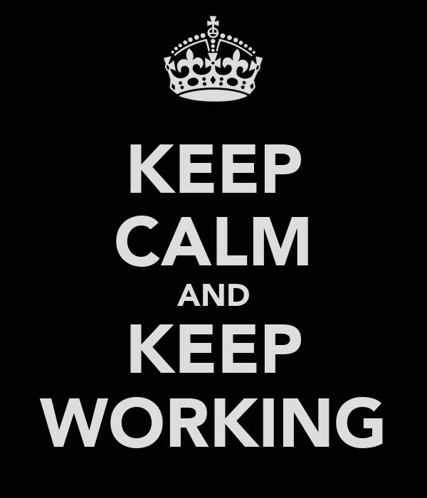 KEEP CALM AND KEEP WORKING