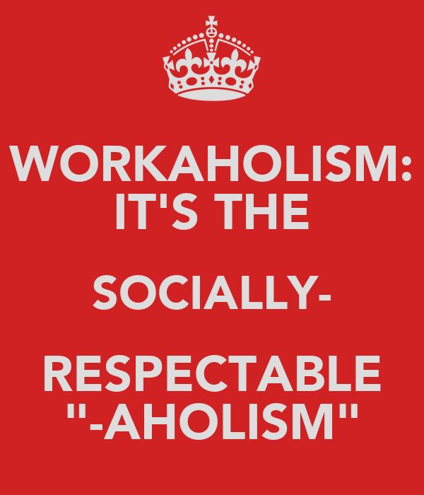 "WORKAHOLISM: IT'S THE SOCIALLY- RESPECTABLE ""-AHOLISM"""
