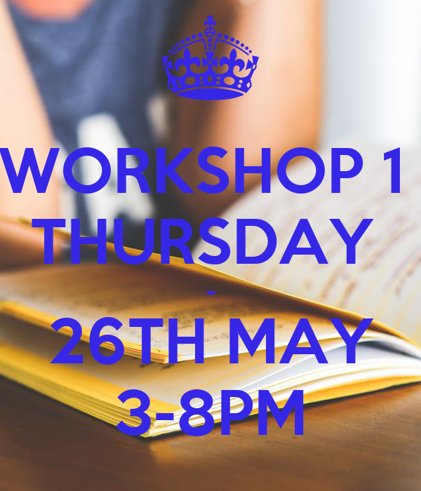 WORKSHOP 1  THURSDAY  - 26TH MAY 3-8PM