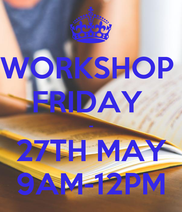 WORKSHOP  FRIDAY  - 27TH MAY 9AM-12PM