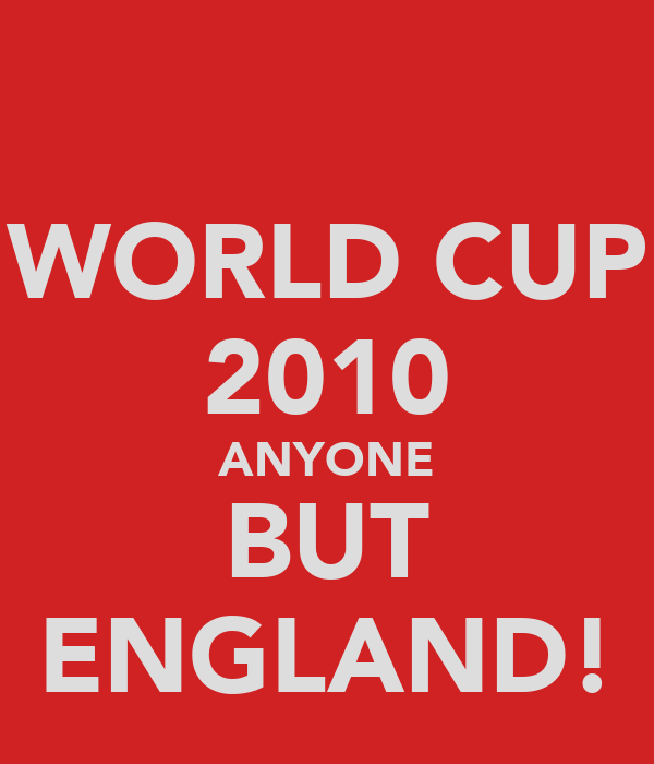 WORLD CUP 2010 ANYONE BUT ENGLAND!
