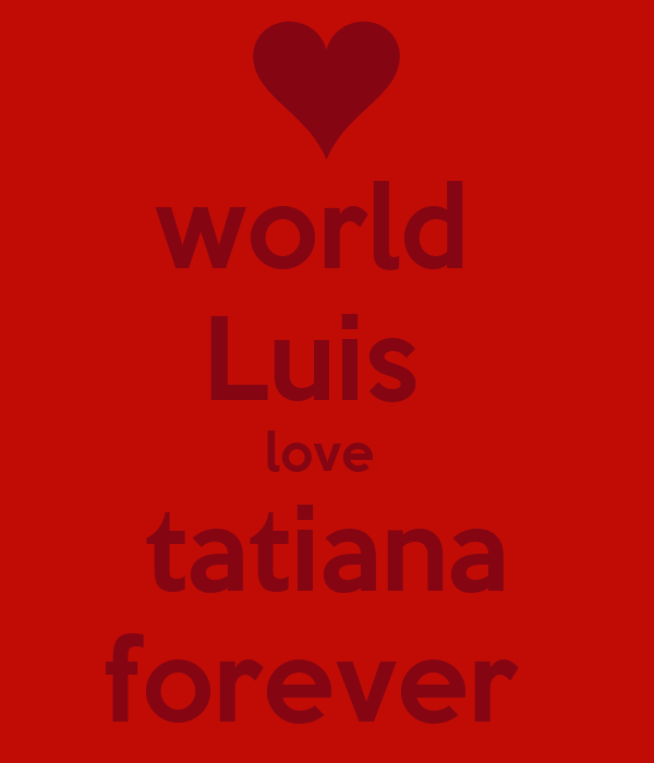 world  Luis  love  tatiana forever