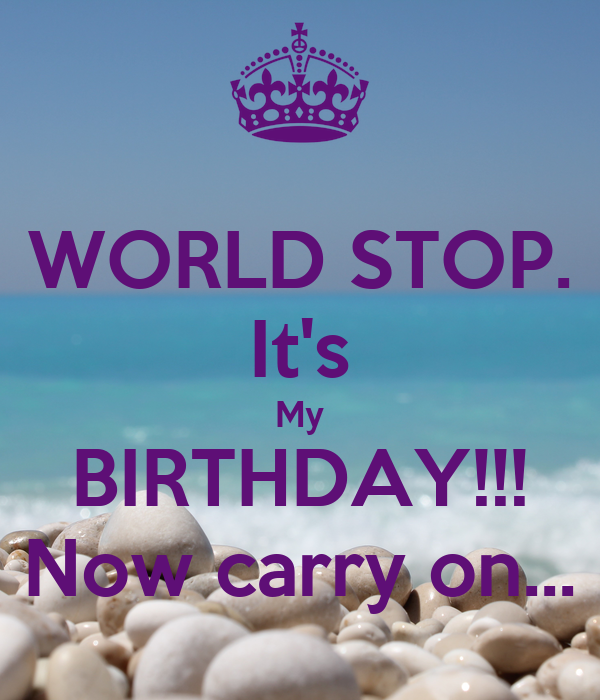 WORLD STOP. It's My BIRTHDAY!!! Now carry on...