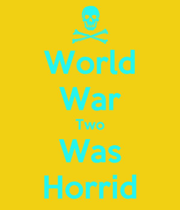 World War Two Was Horrid