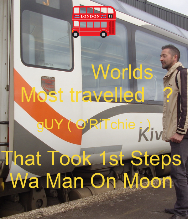 Worlds   Most travelled   ? gUY ( O'RiTchie : ) That Took 1st Steps  Wa Man On Moon