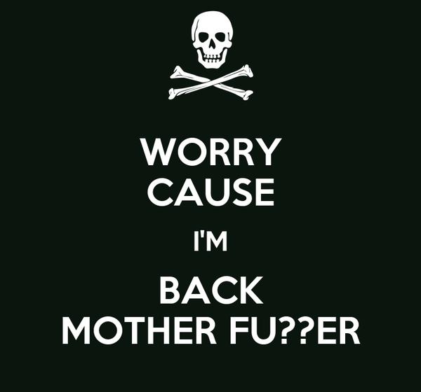 WORRY CAUSE I'M BACK MOTHER FU??ER