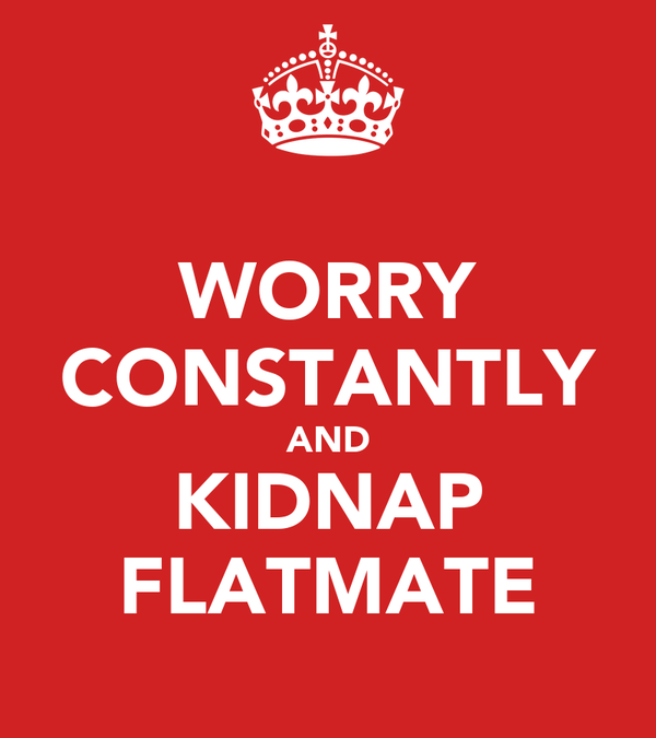 WORRY CONSTANTLY AND KIDNAP FLATMATE