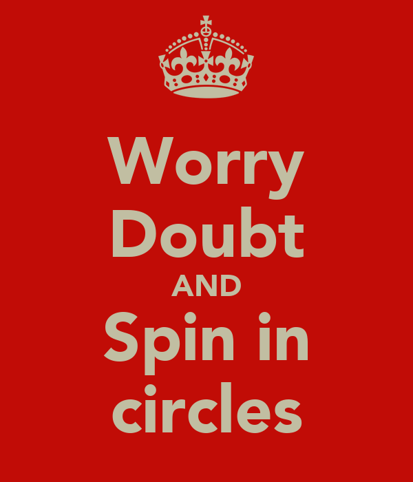 Worry Doubt AND Spin in circles