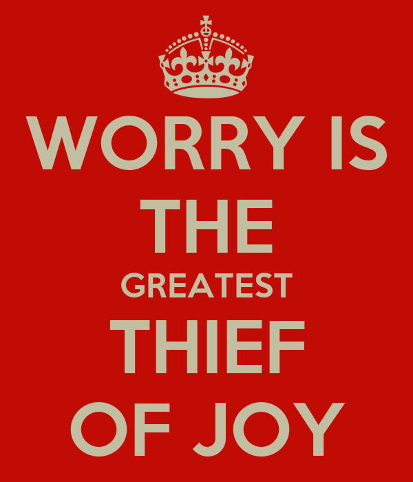 WORRY IS THE GREATEST THIEF OF JOY