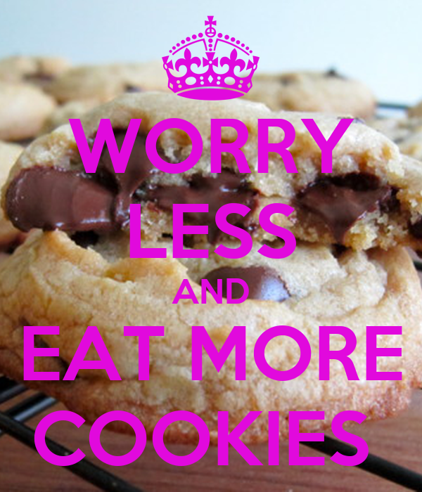 WORRY LESS AND EAT MORE COOKIES