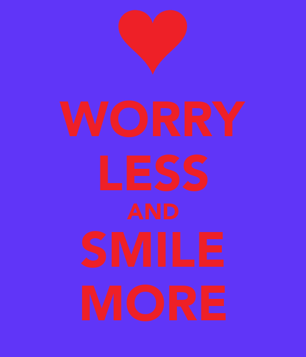 WORRY LESS AND SMILE MORE