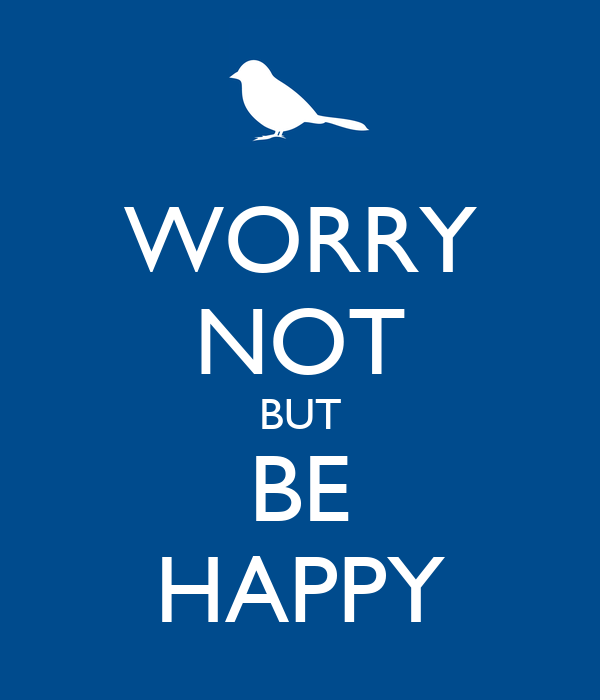 WORRY NOT BUT BE HAPPY