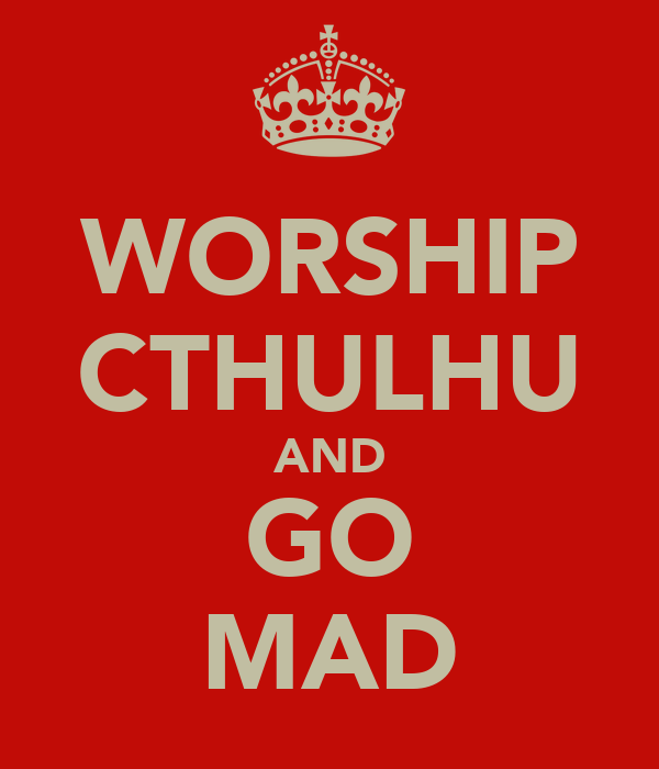 WORSHIP CTHULHU AND GO MAD