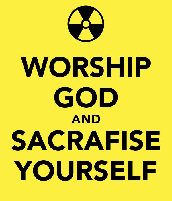 WORSHIP GOD AND SACRAFISE YOURSELF