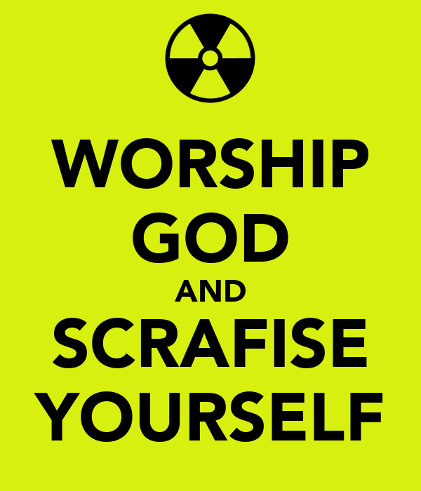 WORSHIP GOD AND SCRAFISE YOURSELF