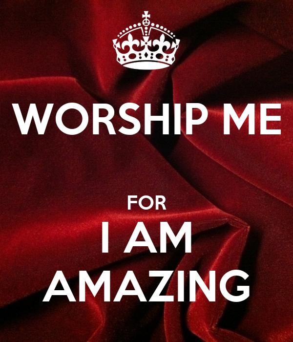 WORSHIP ME  FOR I AM AMAZING