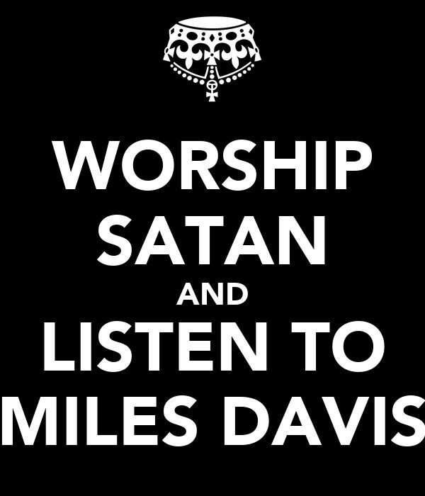 WORSHIP SATAN AND LISTEN TO MILES DAVIS