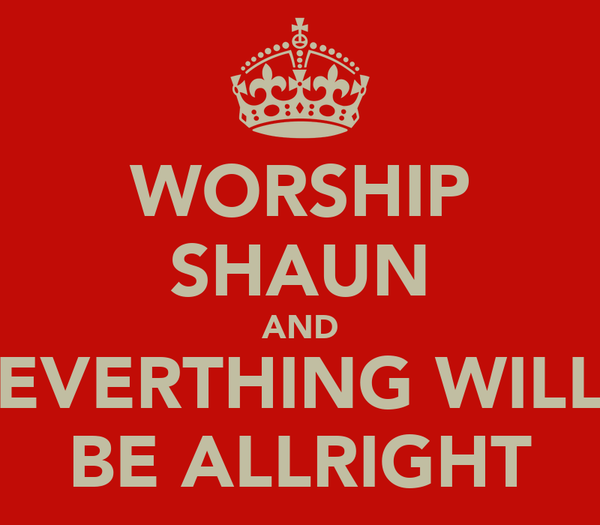 WORSHIP SHAUN AND EVERTHING WILL BE ALLRIGHT