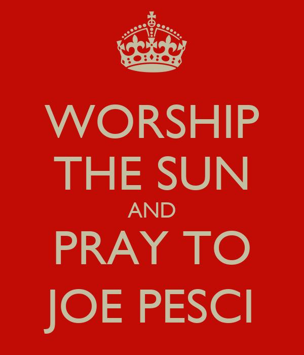 WORSHIP THE SUN AND PRAY TO JOE PESCI