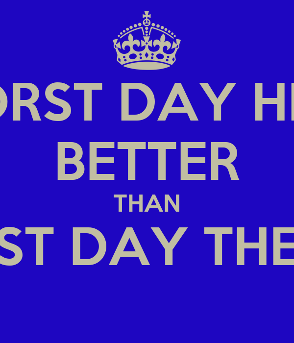WORST DAY HERE BETTER THAN BEST DAY THERE