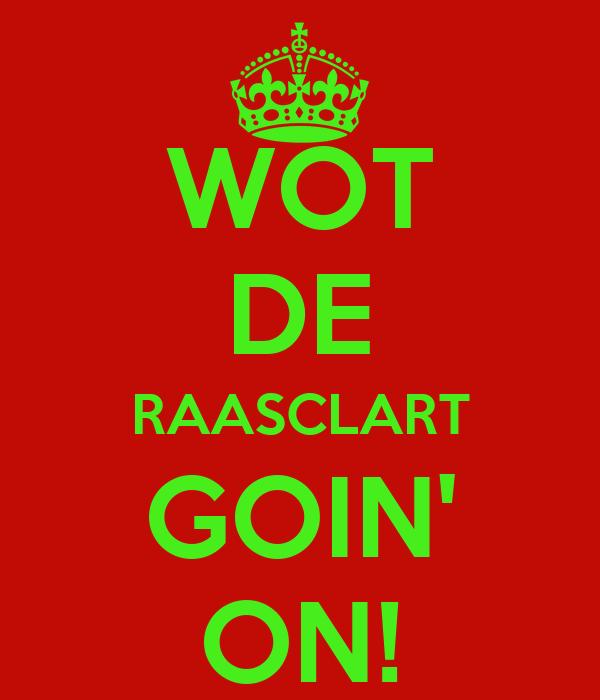 WOT DE RAASCLART GOIN' ON!