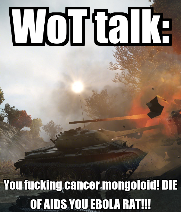 WoT talk: You fucking cancer mongoloid! DIE OF AIDS YOU EBOLA RAT!!!