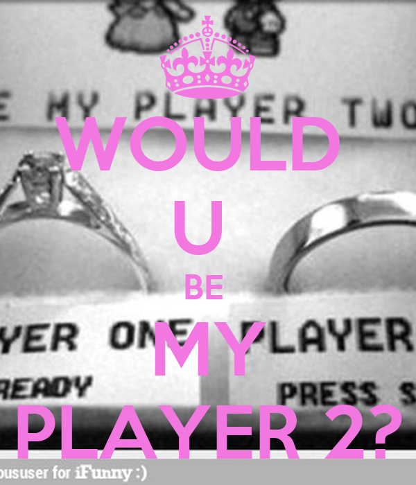 WOULD  U  BE  MY PLAYER 2?