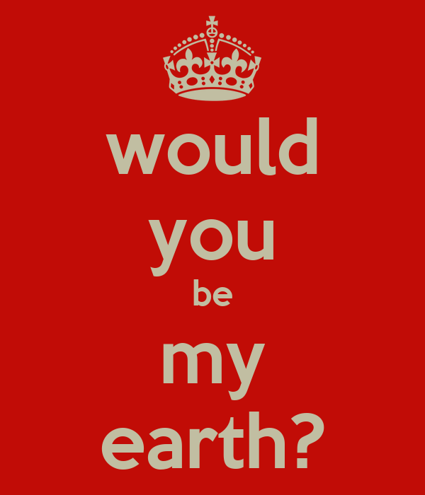 would you be my earth?