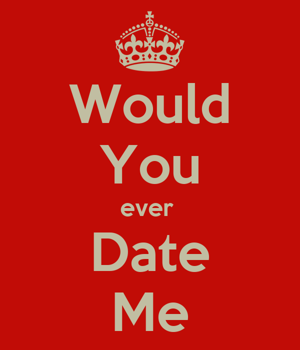 Would You ever  Date Me