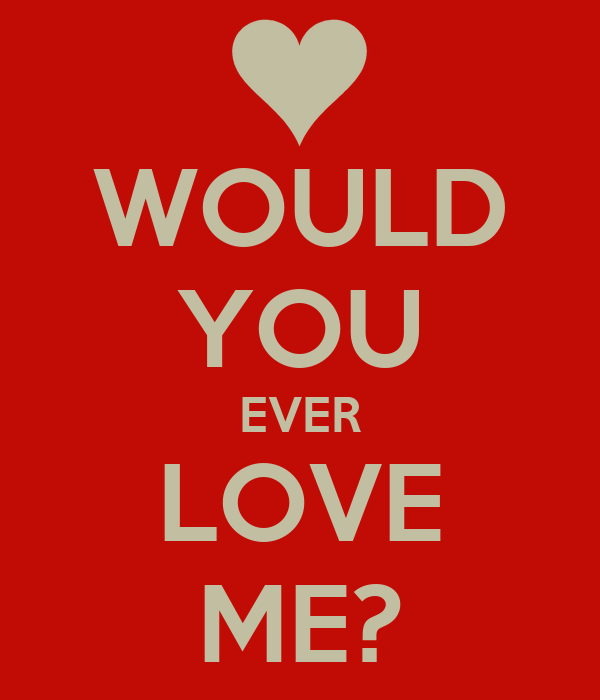 WOULD YOU EVER LOVE ME?