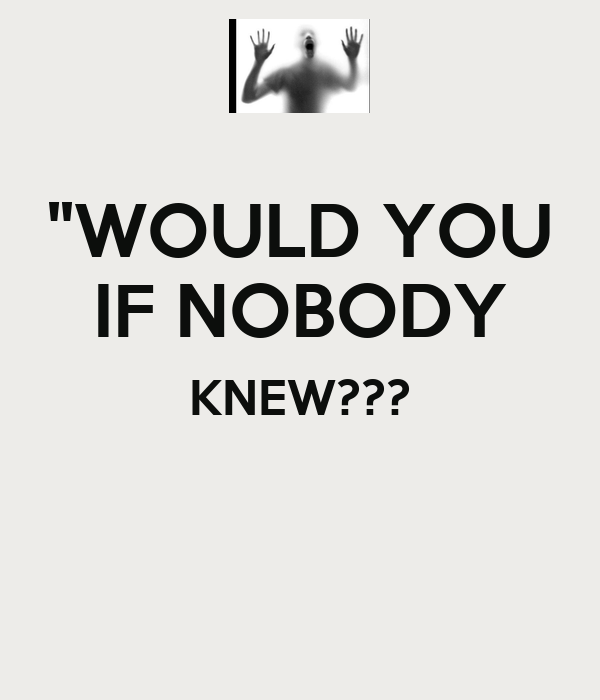 """""""WOULD YOU IF NOBODY KNEW???"""