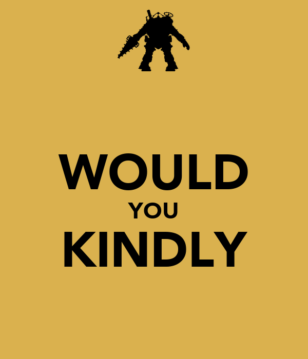 WOULD YOU KINDLY
