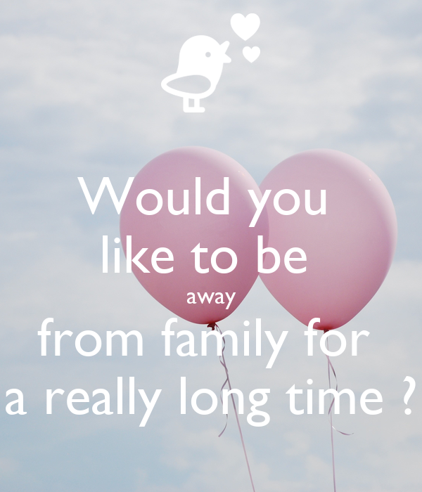Would you  like to be  away from family for  a really long time ?
