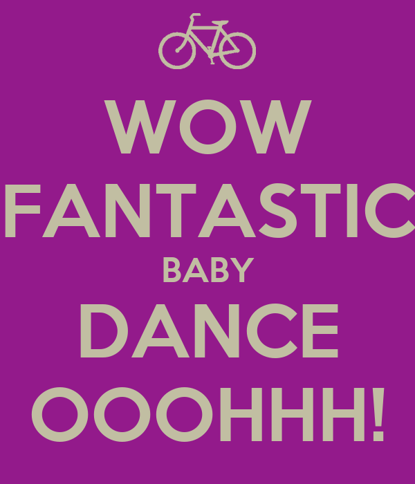 WOW FANTASTIC BABY DANCE OOOHHH!