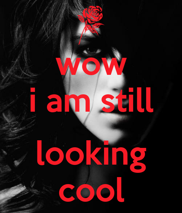 wow i am still  looking cool