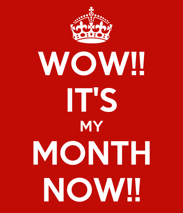 WOW!! IT'S MY MONTH NOW!!