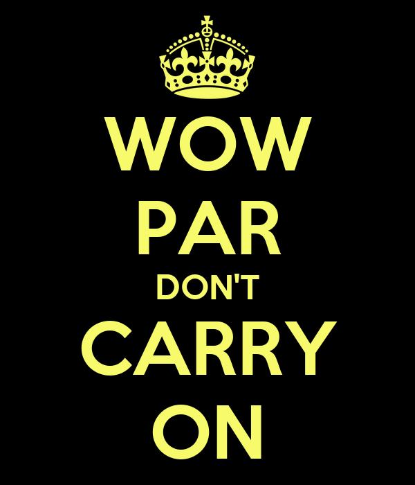 WOW PAR DON'T CARRY ON