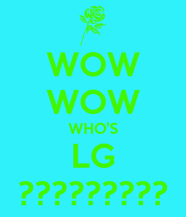 WOW WOW WHO'S LG ?????????