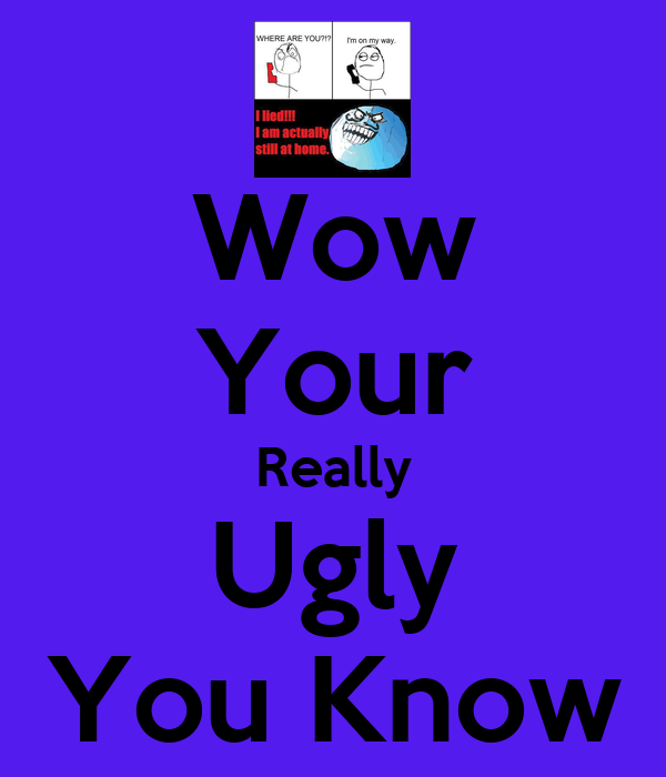 Wow Your Really Ugly You Know