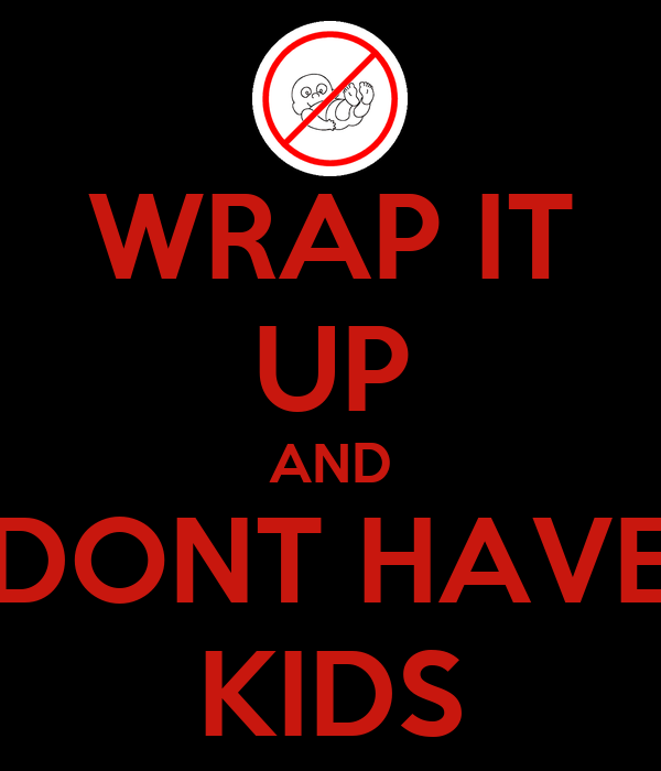 WRAP IT UP AND DONT HAVE KIDS